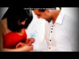 «...» под музыку Саро и Лусине - Сирелу ем кез NEW 2013. Picrolla